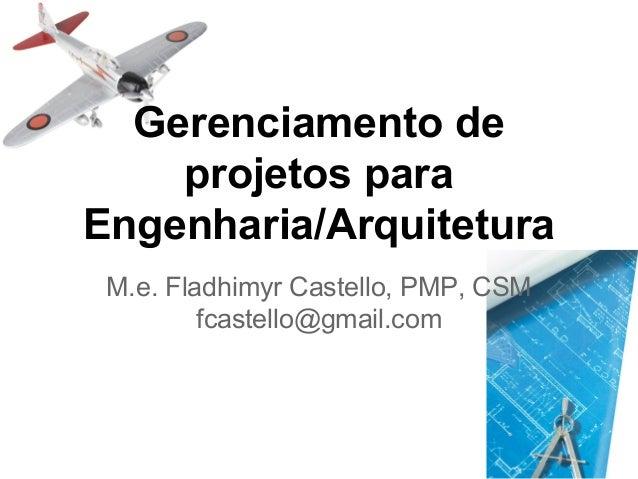 Gerenciamento de projetos para Engenharia/Arquitetura M.e. Fladhimyr Castello, PMP, CSM fcastello@gmail.com