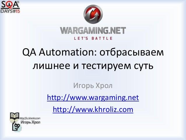 QA Automation: отбрасываем лишнее и тестируем суть Игорь Хрол http://www.wargaming.net http://www.khroliz.com