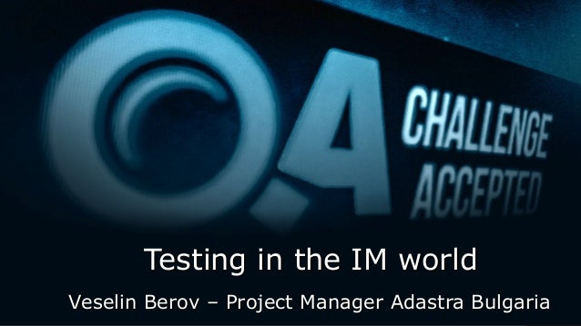 Testing in the IM worldTesting in the IM world Veselin Berov – Project Manager Adastra BulgariaVeselin Berov – Project Man...