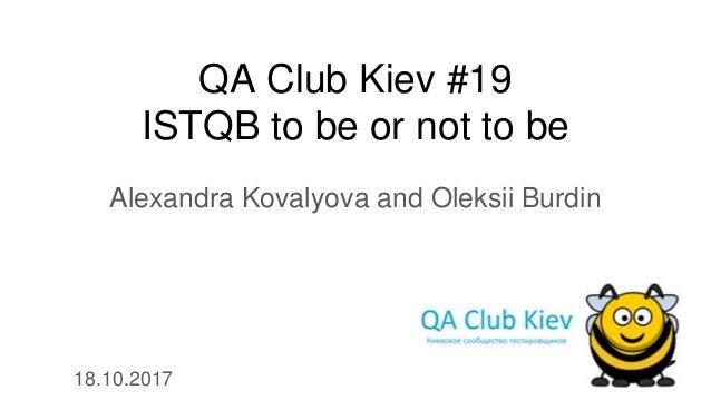 QA Club Kiev #19 ISTQB to be or not to be Alexandra Kovalyova and Oleksii Burdin 18.10.2017