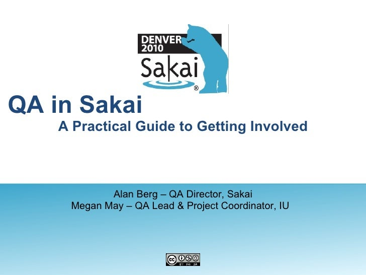 QA in Sakai  A Practical Guide to Getting Involved Alan Berg – QA Director, Sakai Megan May – QA Lead & Project Coordinato...