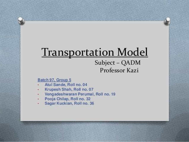 Transportation Model Subject – QADM Professor Kazi Batch 97, Group 5 • Atul Sande, Roll no. 04 • Krupesh Shah, Roll no. 07...
