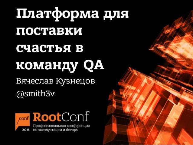 Платформа для поставки счастья в команду QA Вячеслав Кузнецов @smith3v
