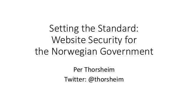 Setting the Standard: Website Security for the Norwegian Government Per Thorsheim Twitter: @thorsheim