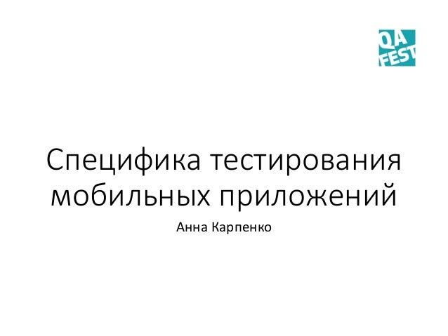 Специфика тестирования мобильных приложений Анна Карпенко