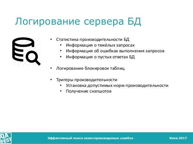 Киев 2017 Логирование сервера БД Эффективный поиск невоспроизводимых ошибок • Статистика производительности БД • Информаци...
