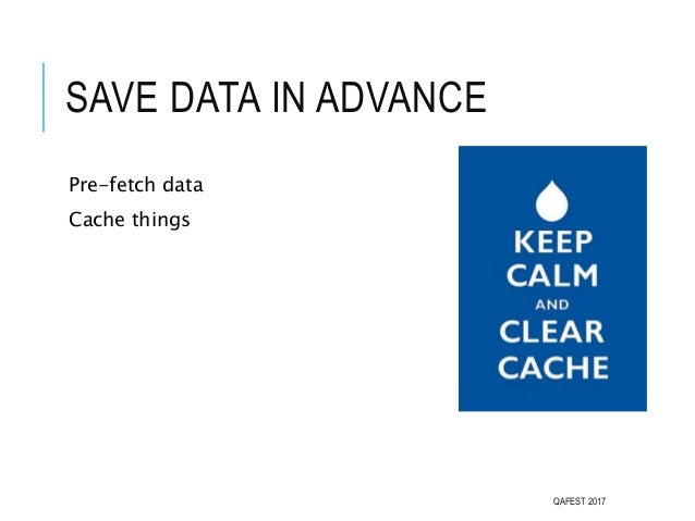 SAVE DATA IN ADVANCE Pre-fetch data Cache things QAFEST 2017