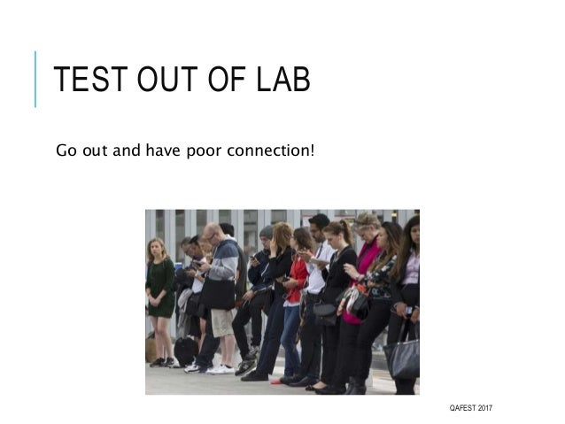 TEST OUT OF LAB Go out and have poor connection! QAFEST 2017