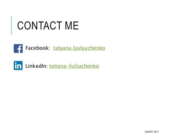 CONTACT ME Facebook: tatyana.lyulyuchenko LinkedIn: tetiana-liuliuchenko QAFEST 2017