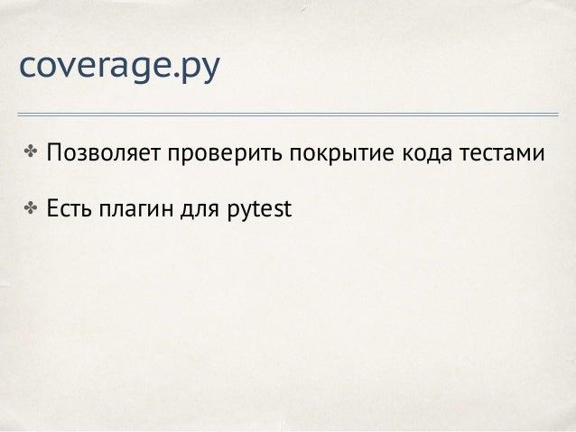 coverage.py ✤ Позволяет проверить покрытие кода тестами ✤ Есть плагин для pytest