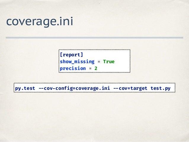 coverage.ini [report] show_missing = True precision = 2 py.test --cov-config=coverage.ini --cov=target test.py
