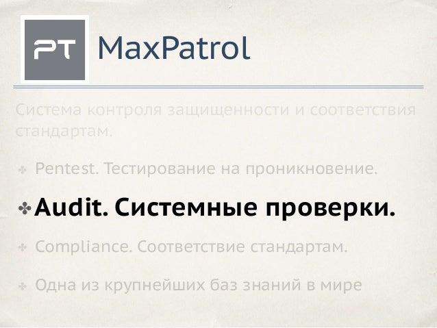 MaxPatrol ✤ Pentest. Тестирование на проникновение. ✤ Compliance. Соответствие стандартам. ✤ Одна из крупнейших баз знаний...