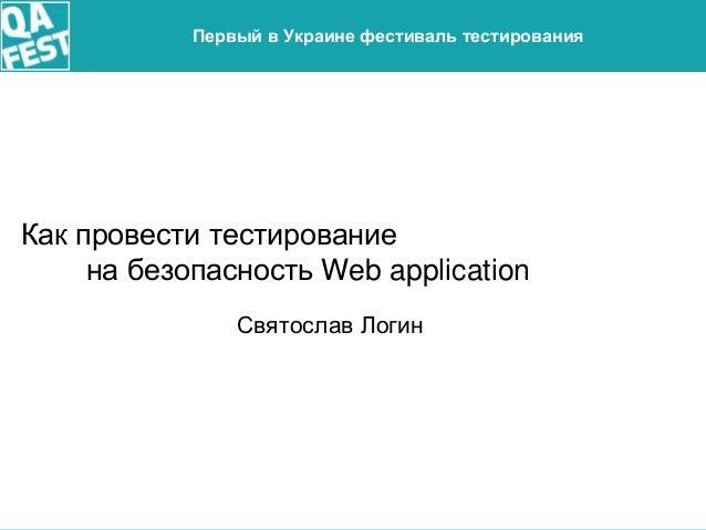 Киев 2016 Первый в Украине фестиваль тестирования Как провести тестирование на безопасность Web application Святослав Логин