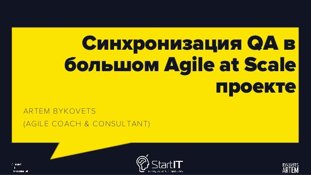Синхронизация QA в большом Agile at Scale проекте ARTEM BYKOVETS (AGILE COACH & CONSULTANT)