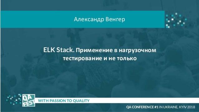 ELK Stack. Применение в нагрузочном тестирование и не только t WITH PASSION TO QUALITY Александр Венгер QA CONFERENCE #1 I...