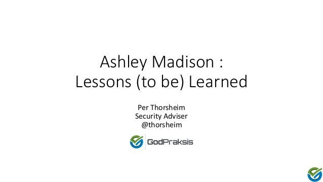 Ashley Madison : Lessons (to be) Learned Per Thorsheim Security Adviser @thorsheim