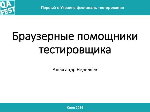 Киев 2016 Первый в Украине фестиваль тестирования Браузерные помощники тестировщика Александр Неделяев