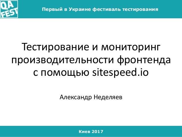 Киев 2017 Первый в Украине фестиваль тестирования Тестирование и мониторинг производительности фронтенда с помощью sitespe...