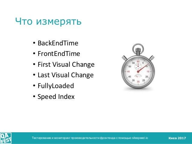 Киев 2017 Что измерять • BackEndTime • FrontEndTime • First Visual Change • Last Visual Change • FullyLoaded • Speed Index...