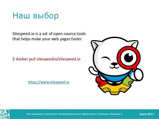 Киев 2017 Наш выбор Тестирование и мониторинг производительности фронтенда с помощью sitespeed.io Sitespeed.io is a set of...