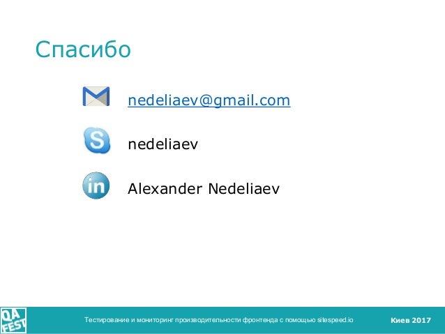 Киев 2017 Спасибо nedeliaev@gmail.com nedeliaev Alexander Nedeliaev Тестирование и мониторинг производительности фронтенда...