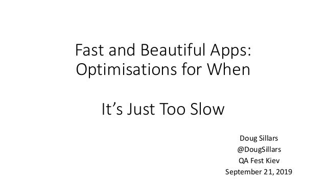 Fast and Beautiful Apps: Optimisations for When It's Just Too Slow Doug Sillars @DougSillars QA Fest Kiev September 21, 20...