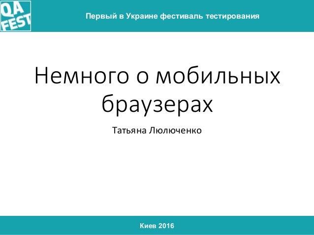 Киев 2016 Первый в Украине фестиваль тестирования Немного о мобильных браузерах Татьяна Люлюченко