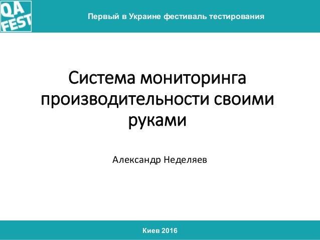 Киев 2016 Первый в Украине фестиваль тестирования Система мониторинга производительности своими руками Александр Неделяев