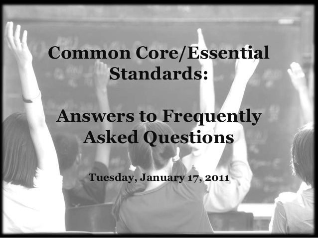 Common Core/Essential    Standards:Answers to Frequently  Asked Questions   Tuesday, January 17, 2011