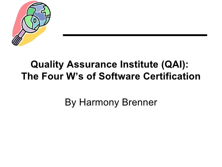 Quality Assurance Institute (QAI): The Four W's of Software Certification           By Harmony Brenner