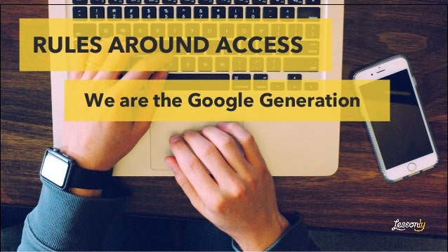 RULES AROUND ACCESS We are the Google Generation Experience Drives Success