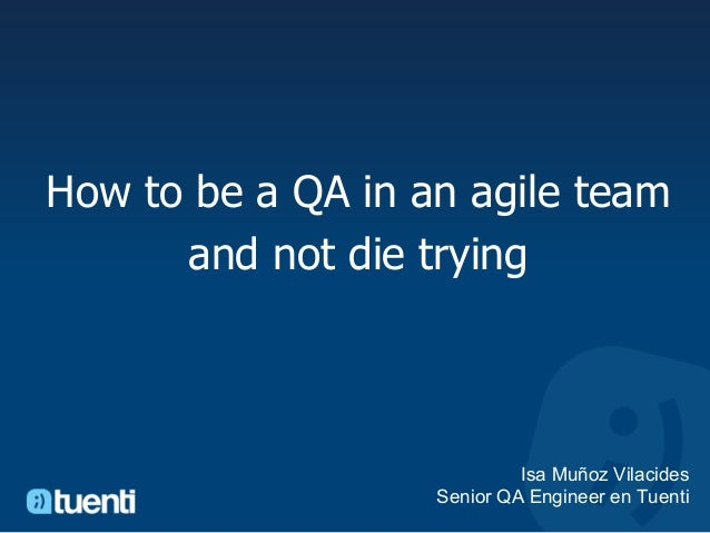 How to be a QA in an agile team      and not die trying                            Isa Muñoz Vilacides                   S...