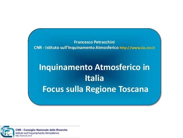 Francesco Petracchini CNR - Istituto sull'Inquinamento Atmosferico http://www.iia.cnr.it Inquinamento Atmosferico in Itali...