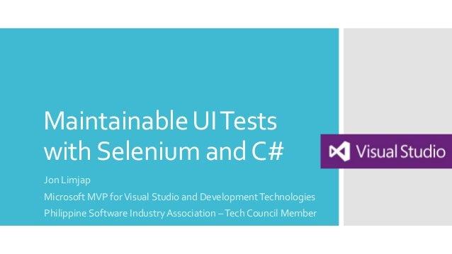 MaintainableUITests withSelenium andC# Jon Limjap Microsoft MVP forVisual Studio and DevelopmentTechnologies Philippine So...