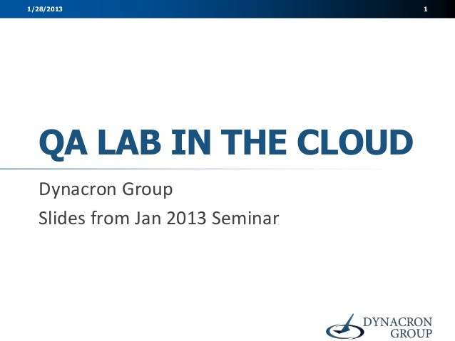 1/28/2013                        1  QA LAB IN THE CLOUD  Dynacron Group  Slides from Jan 2013 Seminar