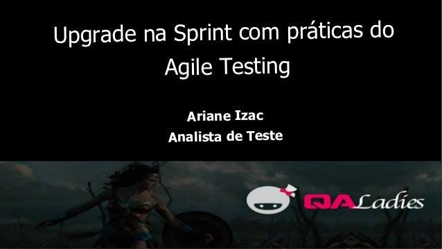 1 Upgrade na Sprint com práticas do Agile Testing Ariane Izac Analista de Teste