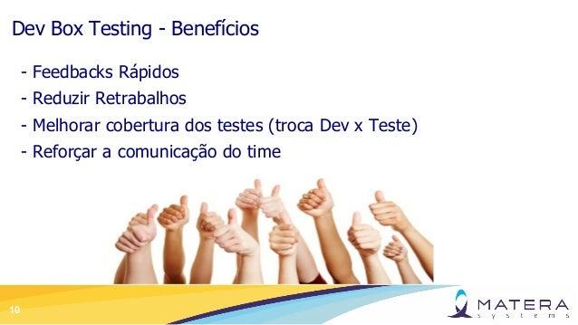 10 Dev Box Testing - Benefícios - Feedbacks Rápidos - Reduzir Retrabalhos - Melhorar cobertura dos testes (troca Dev x Tes...