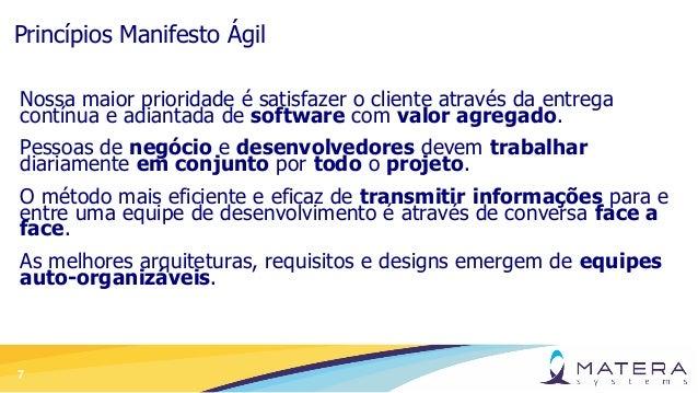 7 Princípios Manifesto Ágil Nossa maior prioridade é satisfazer o cliente através da entrega contínua e adiantada de softw...