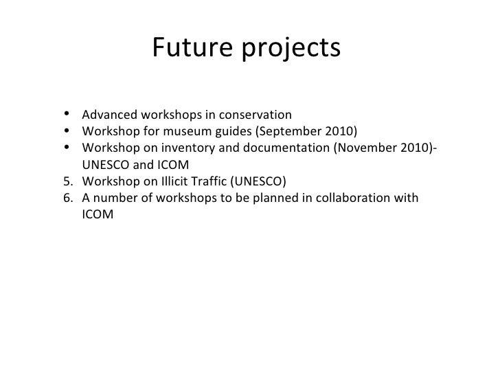 Future projects  <ul><li>Advanced workshops in conservation  </li></ul><ul><li>Workshop for museum guides (September 2010)...