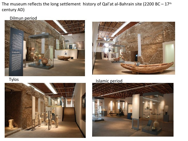 Dilmun period Tylos Islamic period The museum reflects the long settlement  history of Qal'at al-Bahrain site (2200 BC – 1...