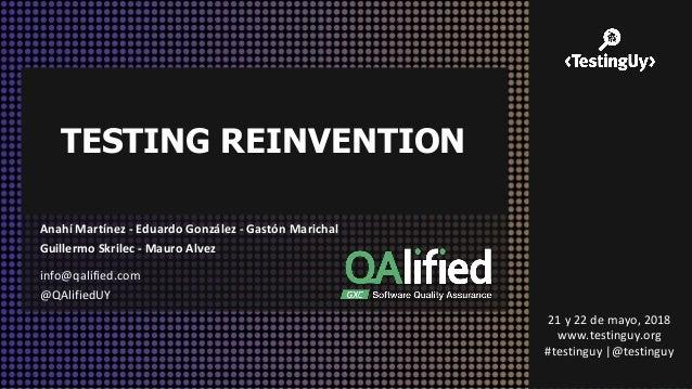 TESTING REINVENTION info@qalified.com @QAlifiedUY 21 y 22 de mayo, 2018 www.testinguy.org #testinguy |@testinguy Anahí Mar...