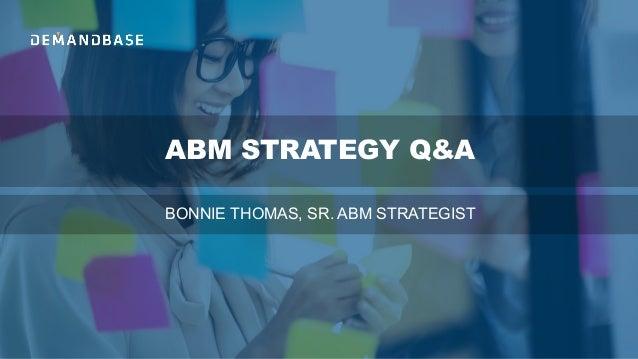 ABM STRATEGY Q&A BONNIE THOMAS, SR. ABM STRATEGIST