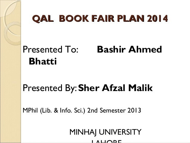 QAL BOOK FAIR PLAN 2014  Presented To: Bhatti  Bashir Ahmed  Presented By: Sher Afzal Malik MPhil (Lib. & Info. Sci.) 2nd ...
