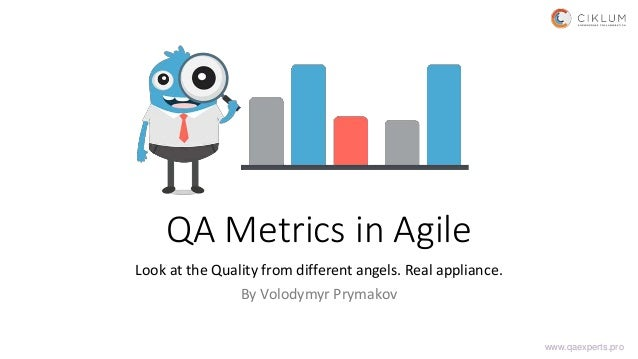 QA Metrics in Agile Look at the Quality from different angels. Real appliance. By Volodymyr Prymakov www.qaexperts.pro