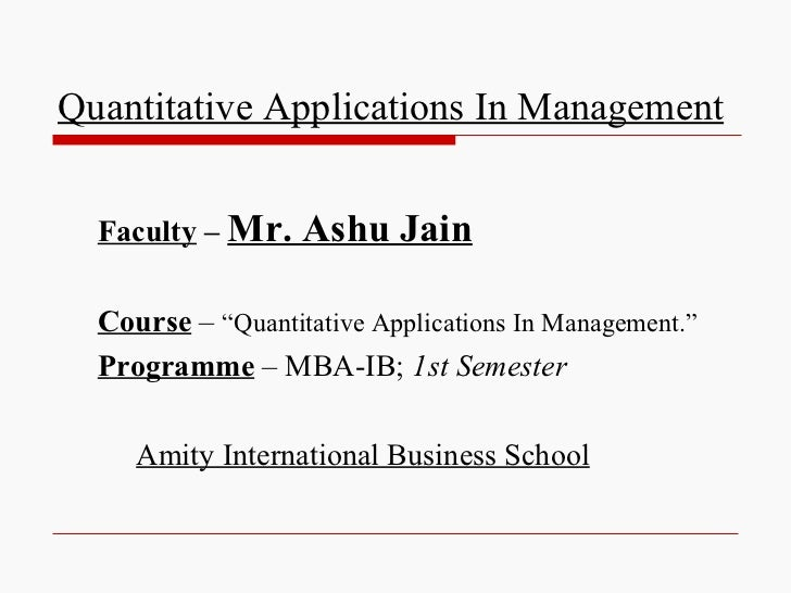 "Quantitative Applications In Management  Faculty – Mr.    Ashu Jain  Course – ""Quantitative Applications In Management.""  ..."