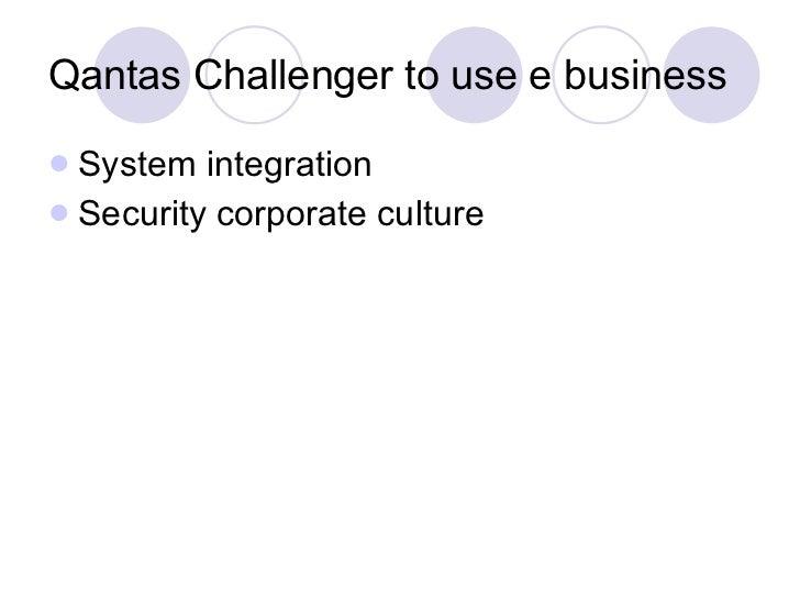 Qantas Challenger to use e business <ul><li>System integration </li></ul><ul><li>Security corporate culture </li></ul>
