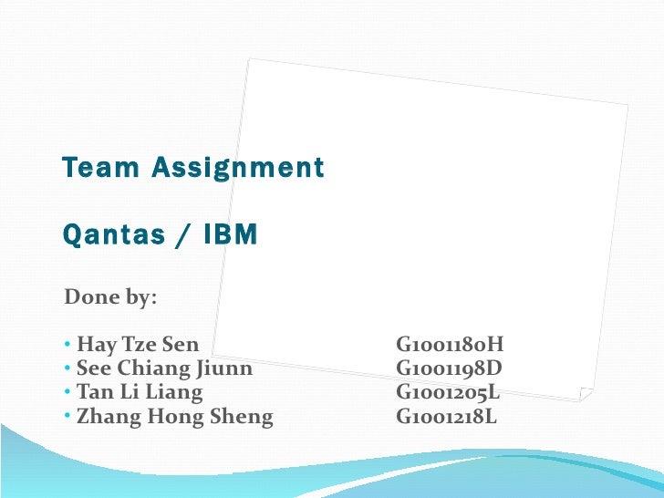 Team Assignment Qantas / IBM <ul><li>Done by: </li></ul><ul><li>Hay Tze Sen G1001180H </li></ul><ul><li>See Chiang Jiunn  ...