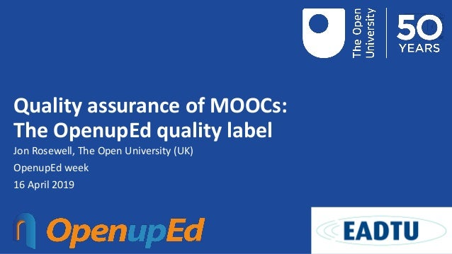 Quality assurance of MOOCs: The OpenupEd quality label Jon Rosewell, The Open University (UK) OpenupEd week 16 April 2019