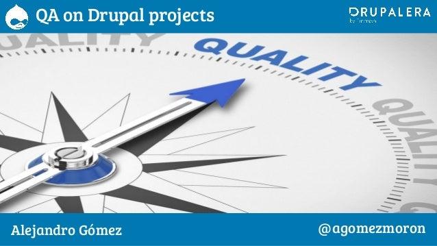 QA on Drupal projects Alejandro Gómez @agomezmoron