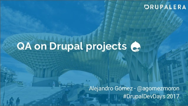 QA on Drupal projects Alejandro Gómez - @agomezmoron #DrupalDevDays 2017